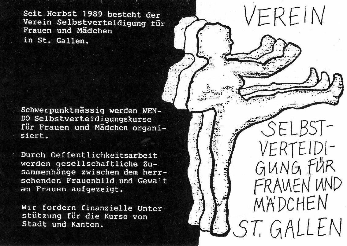 """Plakat links schwarz Rechts weiss auf der Grenze stehen drei weiblich Silhouetten in Kickposition. links steht """"Seit Herbst 1989 besteht der Verein Selbstveteidikgung für Frauen udn Mädchen in St. Gallen. Schwerpunktmässig wrden WEN-DO Selbstverteidigungskurse für Frauen und Mädchen organisiert. Durch Oeffentlichkeitsarbeit werden gesellschaftliche Zusamenhänge zwischen dem herrschenden Frauenbild und Gewalt an Frauen aufgezeigt. Wir fordern finanzielle Unterstützung für die Kurse von Stadt und Kanton."""" rechts steht gross """"Verein Selbstverteidigung für Frauen und Mädchen St. Gallen"""""""