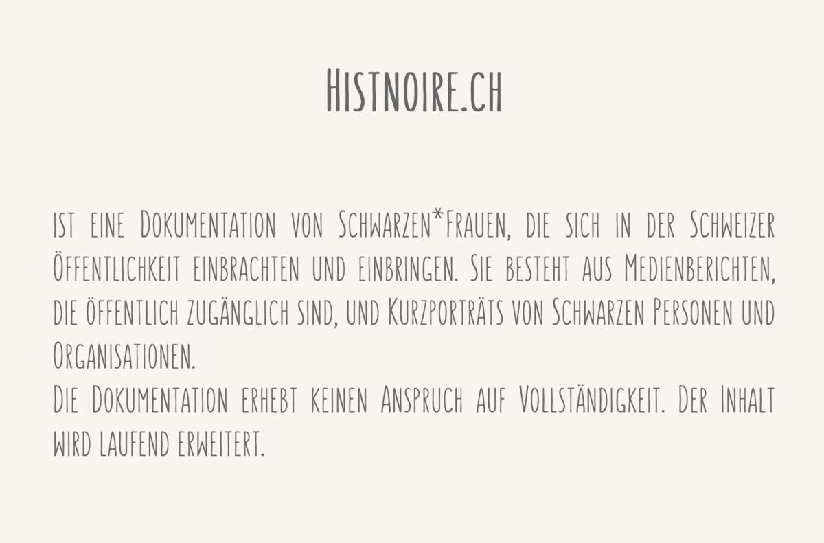 Screenshot der Webseite histnoire.ch mit dem Willkommenstext: Histnoire.ch ist eine Dokumentation von Schwarzen*Frauen, die sich in der Schweizer Öffentlichkeit einbrachten und einbringen. Sie besteht aus Medienberichten, die öffentlich zugänglich sind, und Kurzporträts von Schwarzen Personen und Organisationen. Die Dokumentation erhebt keinen Anspruch auf Vollständigkeit. Der Inhalt wird laufend erweitert.